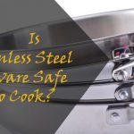 IS STAINLESS STEEL COOKWARE SAFE TO COOK?