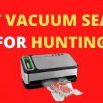 6 Best Vacuum Sealer for Hunting