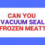 Can You Vacuum Seal Frozen Meat?